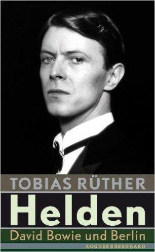 Tobias Rüther: Helden - David Bowie und Berlin